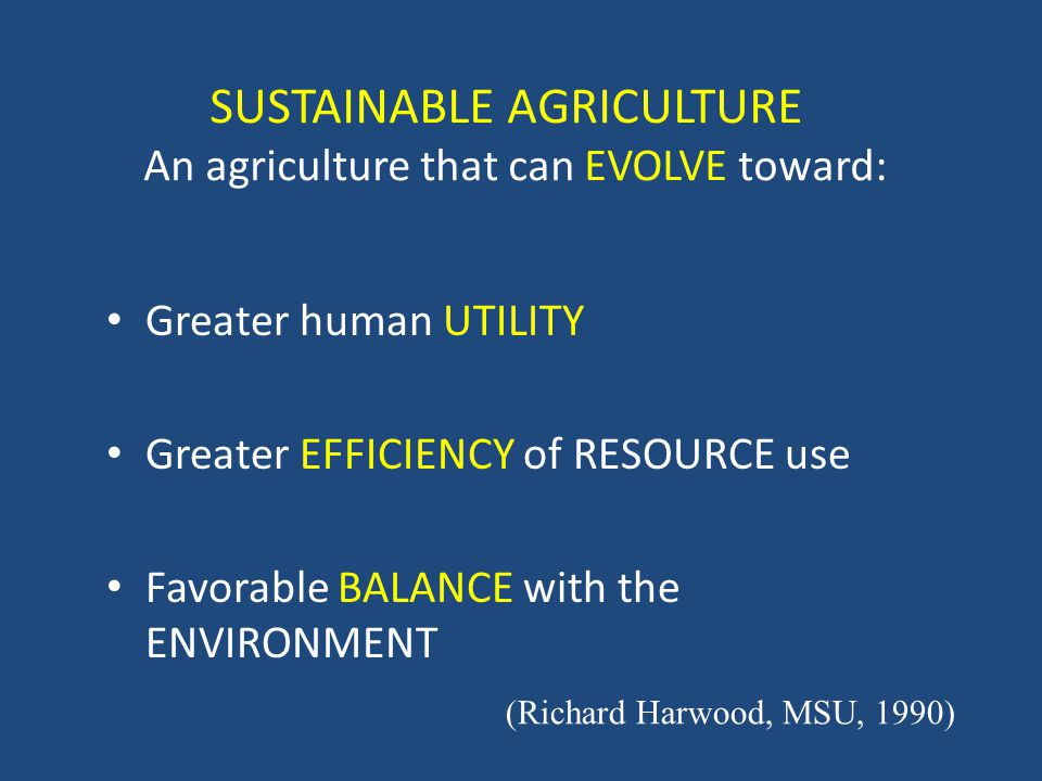 SUSTAINABLE AGRICULTURE An agriculture that can EVOLVE toward: Greater human UTILITY Greater EFFICIENCY of RESOURCE use Favorable BALANCE with the ENVIRONMENT (Richard Harwood, MSU, 1990)