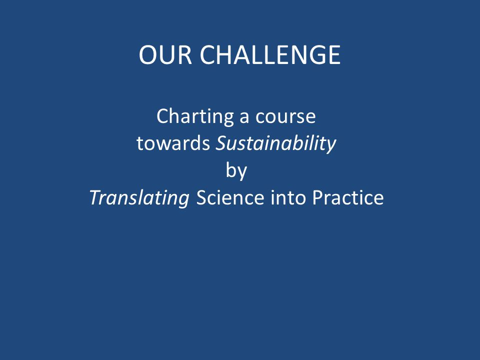 OUR CHALLENGE Charting a course towards Sustainability by Translating Science into Practice