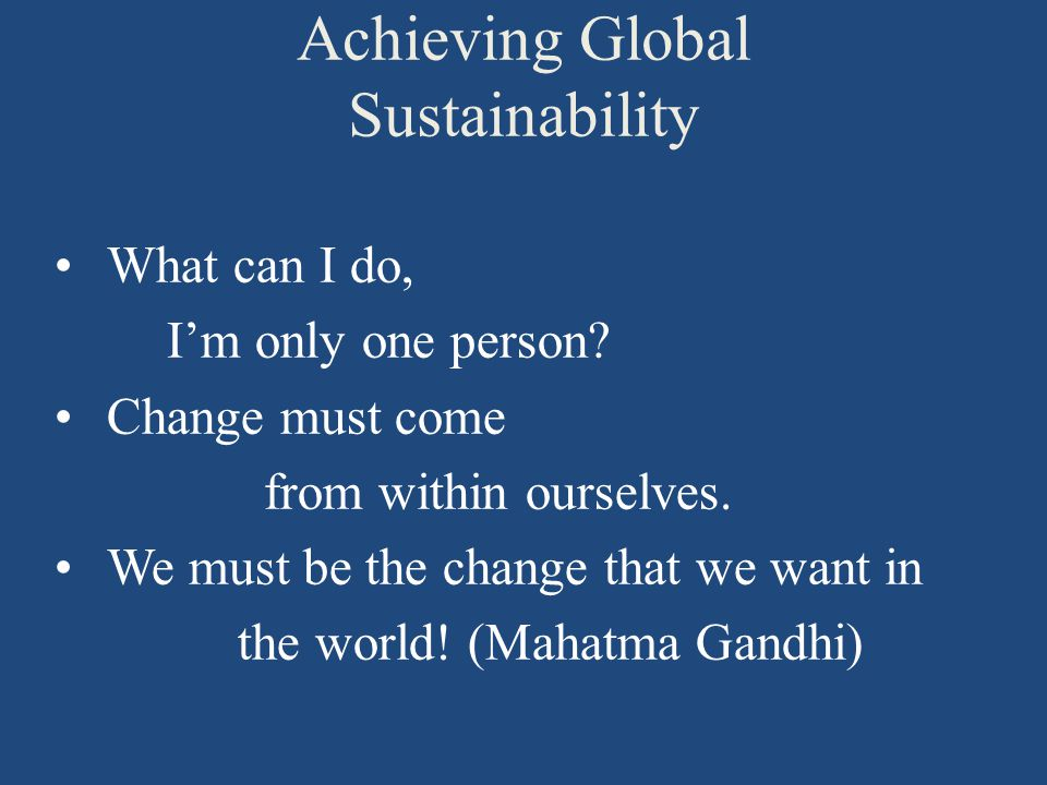 Achieving Global Sustainability What can I do, I'm only one person.
