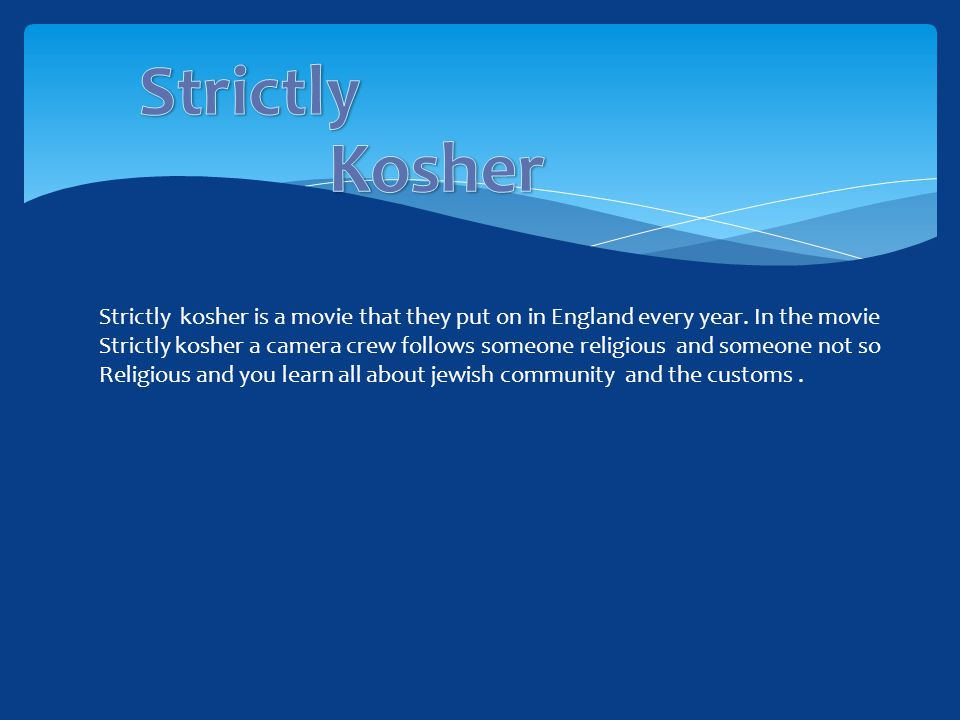 Strictly kosher is a movie that they put on in England every year. In the movie Strictly kosher a camera crew follows someone religious and someone no