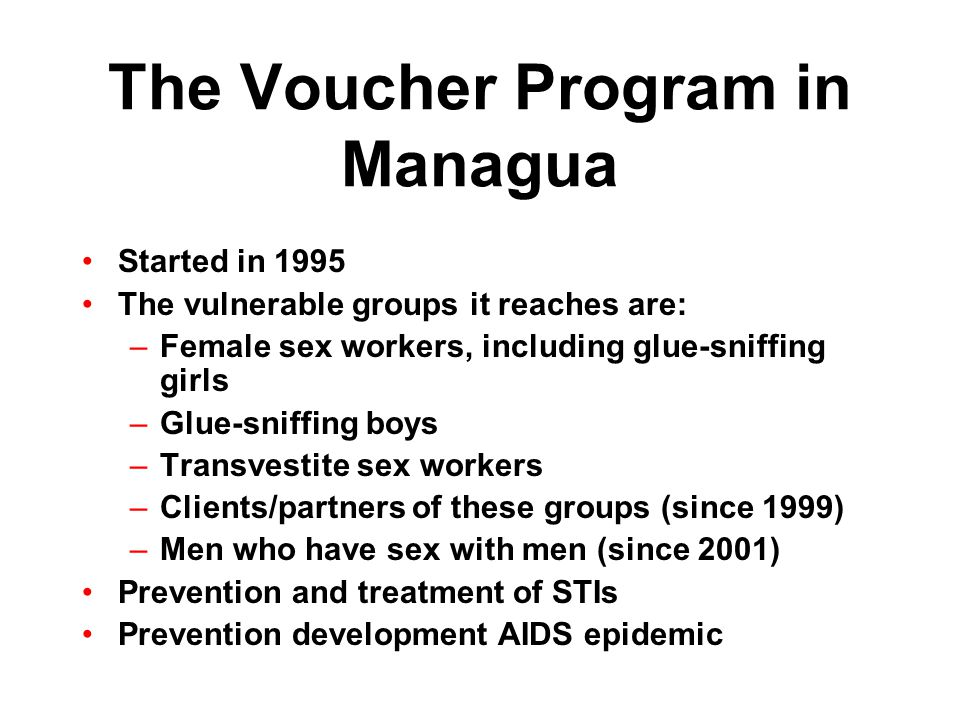 The Voucher Program in Managua Started in 1995 The vulnerable groups it reaches are: –Female sex workers, including glue-sniffing girls –Glue-sniffing boys –Transvestite sex workers –Clients/partners of these groups (since 1999) –Men who have sex with men (since 2001) Prevention and treatment of STIs Prevention development AIDS epidemic