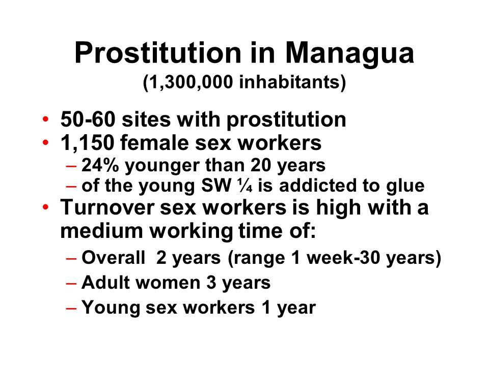 Prostitution in Managua (1,300,000 inhabitants) sites with prostitution 1,150 female sex workers –24% younger than 20 years –of the young SW ¼ is addicted to glue Turnover sex workers is high with a medium working time of: –Overall 2 years (range 1 week-30 years) –Adult women 3 years –Young sex workers 1 year
