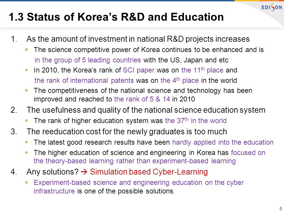 1.3 Status of Korea's R&D and Education 1.As the amount of investment in national R&D projects increases  The science competitive power of Korea continues to be enhanced and is in the group of 5 leading countries with the US, Japan and etc  In 2010, the Korea's rank of SCI paper was on the 11 th place and the rank of international patents was on the 4 th place in the world  The competitiveness of the national science and technology has been improved and reached to the rank of 5 & 14 in 2010 2.The usefulness and quality of the national science education system  The rank of higher education system was the 37 th in the world 3.The reeducation cost for the newly graduates is too much  The latest good research results have been hardly applied into the education  The higher education of science and engineering in Korea has focused on the theory-based learning rather than experiment-based learning 4.Any solutions.