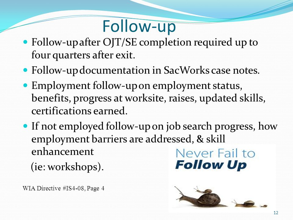 Follow-up Follow-up after OJT/SE completion required up to four quarters after exit. Follow-up documentation in SacWorks case notes. Employment follow