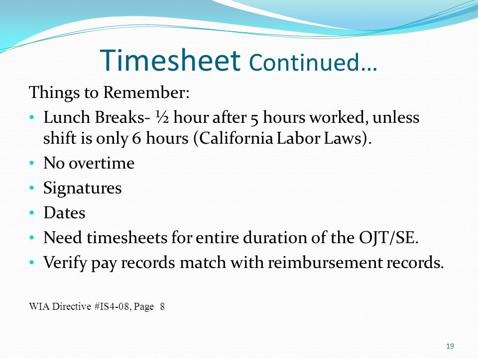 Timesheet Continued… Things to Remember: Lunch Breaks- ½ hour after 5 hours worked, unless shift is only 6 hours (California Labor Laws). No overtime