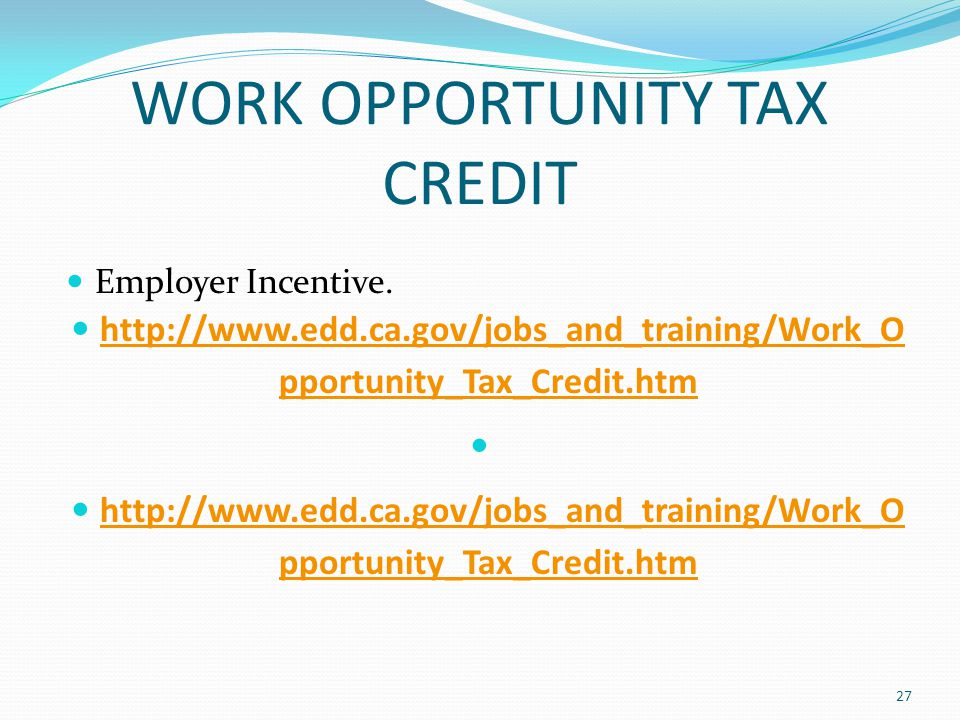WORK OPPORTUNITY TAX CREDIT Employer Incentive. http://www.edd.ca.gov/jobs_and_training/Work_O pportunity_Tax_Credit.htm http://www.edd.ca.gov/jobs_an