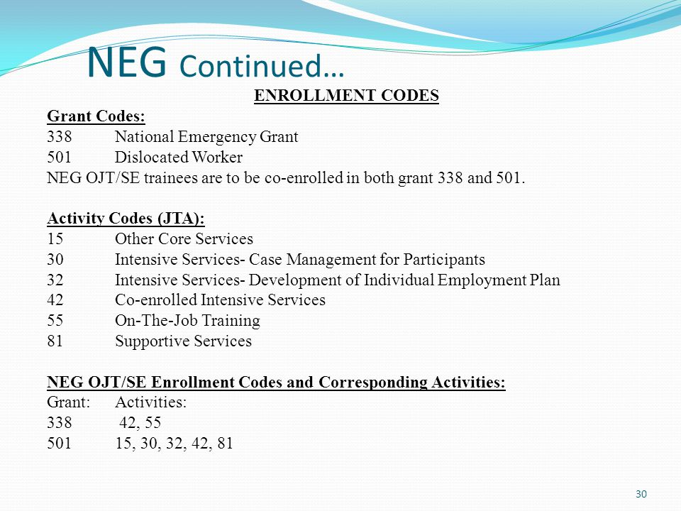NEG Continued… ENROLLMENT CODES Grant Codes: 338 National Emergency Grant 501 Dislocated Worker NEG OJT/SE trainees are to be co-enrolled in both gran