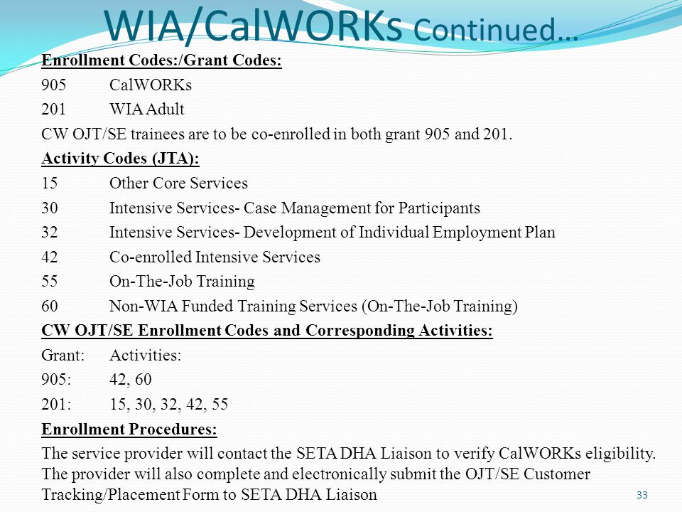 WIA/CalWORKs Continued… Enrollment Codes:/Grant Codes: 905 CalWORKs 201 WIA Adult CW OJT/SE trainees are to be co-enrolled in both grant 905 and 201.