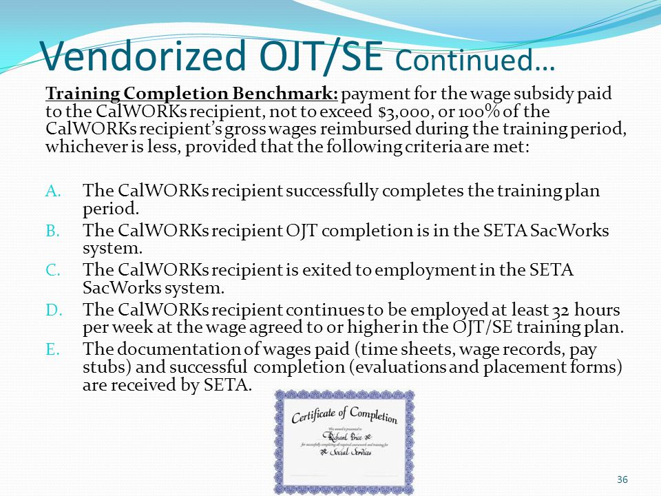 Vendorized OJT/SE Continued… Training Completion Benchmark: payment for the wage subsidy paid to the CalWORKs recipient, not to exceed $3,000, or 100%