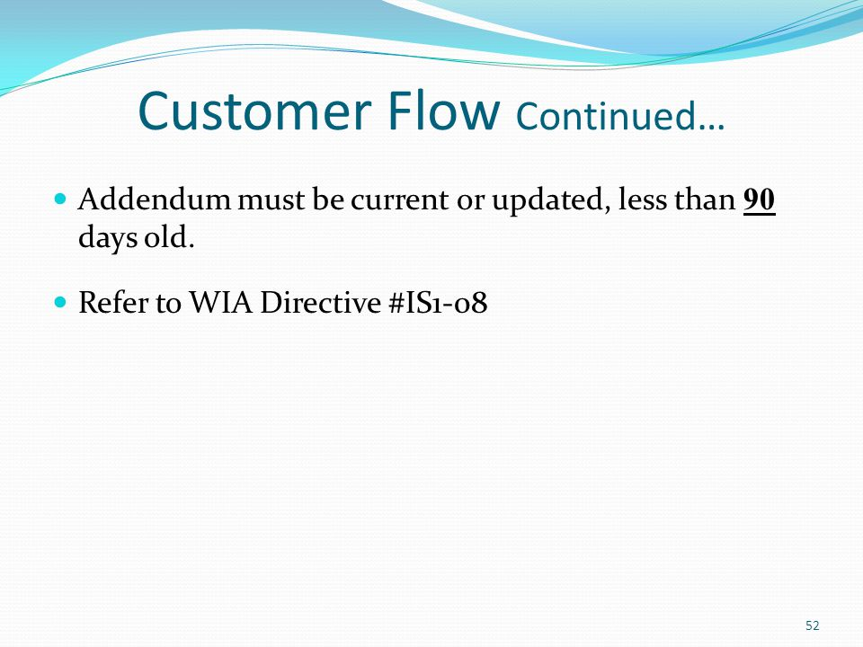 Customer Flow Continued… Addendum must be current or updated, less than 90 days old. Refer to WIA Directive #IS1-08 52