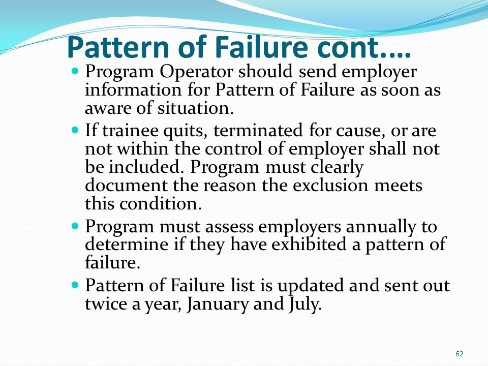 Pattern of Failure cont.… Program Operator should send employer information for Pattern of Failure as soon as aware of situation. If trainee quits, te