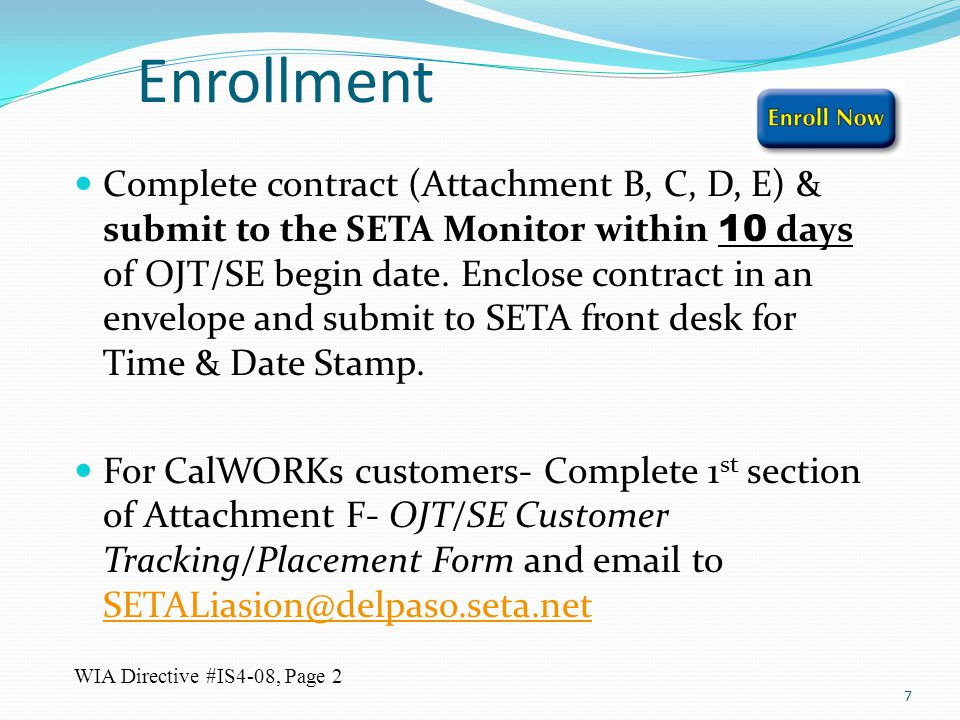 Enrollment Complete contract (Attachment B, C, D, E) & submit to the SETA Monitor within 10 days of OJT/SE begin date. Enclose contract in an envelope