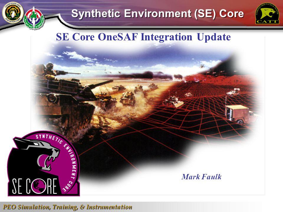 PEO Simulation, Training, & Instrumentation 1 SE Core OneSAF Integration Update Mark Faulk Synthetic Environment (SE) Core