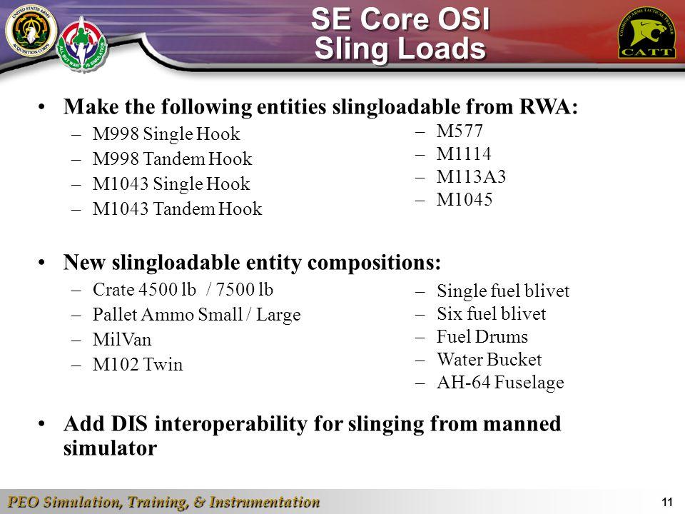 PEO Simulation, Training, & Instrumentation 11 SE Core OSI Sling Loads Make the following entities slingloadable from RWA: –M998 Single Hook –M998 Tan