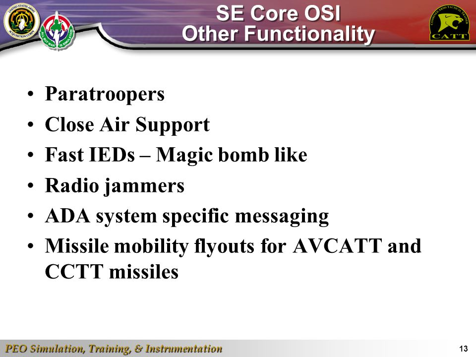 PEO Simulation, Training, & Instrumentation 13 SE Core OSI Other Functionality Paratroopers Close Air Support Fast IEDs – Magic bomb like Radio jammer