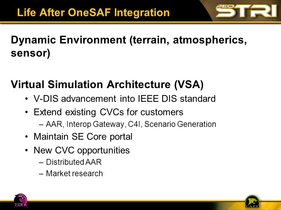 Life After OneSAF Integration Dynamic Environment (terrain, atmospherics, sensor) Virtual Simulation Architecture (VSA) V-DIS advancement into IEEE DI
