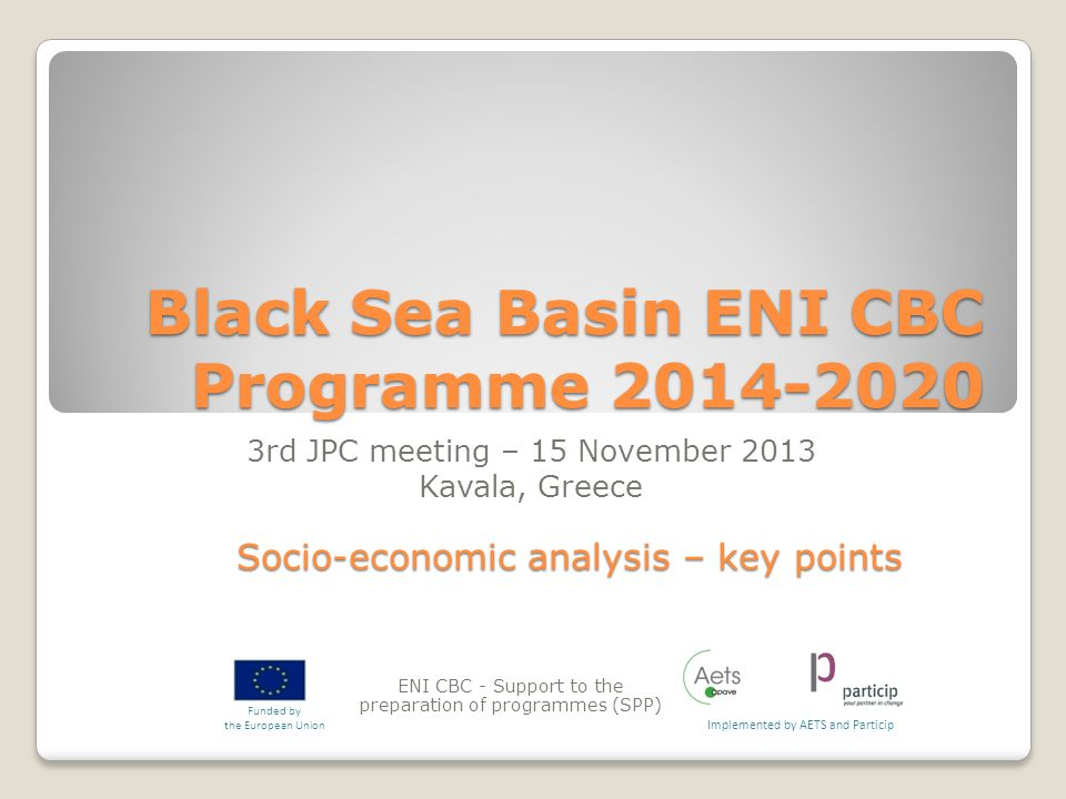 Black Sea Basin ENI CBC Programme ENI CBC - Support to the preparation of programmes (SPP) Implemented by AETS and Particip Funded by the European Union 3rd JPC meeting – 15 November 2013 Kavala, Greece Socio-economic analysis – key points