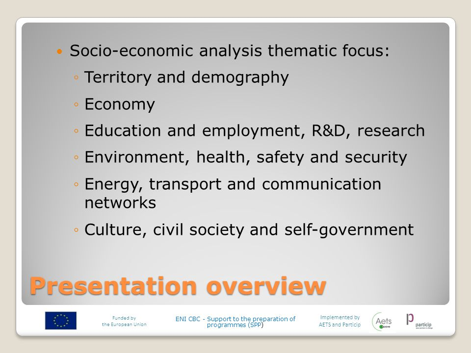 Presentation overview Socio-economic analysis thematic focus: ◦Territory and demography ◦Economy ◦Education and employment, R&D, research ◦Environment, health, safety and security ◦Energy, transport and communication networks ◦Culture, civil society and self-government Implemented by AETS and Particip Funded by the European Union ENI CBC - Support to the preparation of programmes (SPP)