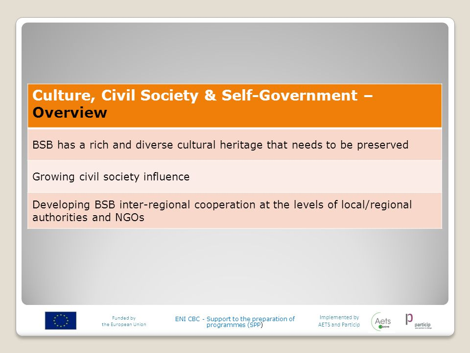 Implemented by AETS and Particip Funded by the European Union ENI CBC - Support to the preparation of programmes (SPP) Culture, Civil Society & Self-Government – Overview BSB has a rich and diverse cultural heritage that needs to be preserved Growing civil society influence Developing BSB inter-regional cooperation at the levels of local/regional authorities and NGOs