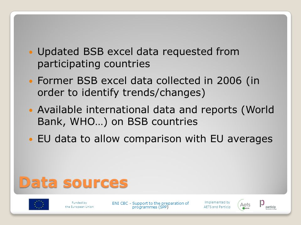 Data sources Updated BSB excel data requested from participating countries Former BSB excel data collected in 2006 (in order to identify trends/changes) Available international data and reports (World Bank, WHO…) on BSB countries EU data to allow comparison with EU averages Implemented by AETS and Particip Funded by the European Union ENI CBC - Support to the preparation of programmes (SPP)