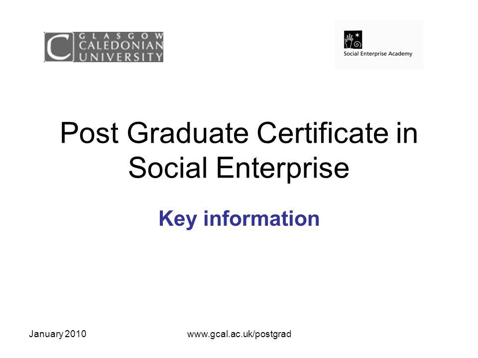 January 2010www.gcal.ac.uk/postgrad Post Graduate Certificate in Social Enterprise Key information