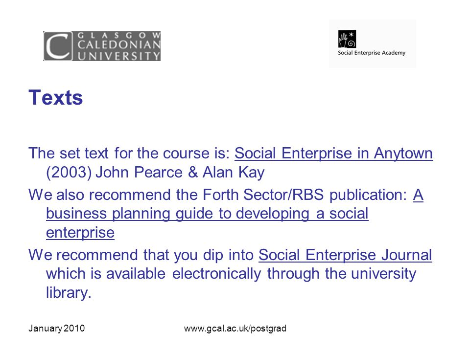 January 2010www.gcal.ac.uk/postgrad Texts The set text for the course is: Social Enterprise in Anytown (2003) John Pearce & Alan Kay We also recommend the Forth Sector/RBS publication: A business planning guide to developing a social enterprise We recommend that you dip into Social Enterprise Journal which is available electronically through the university library.