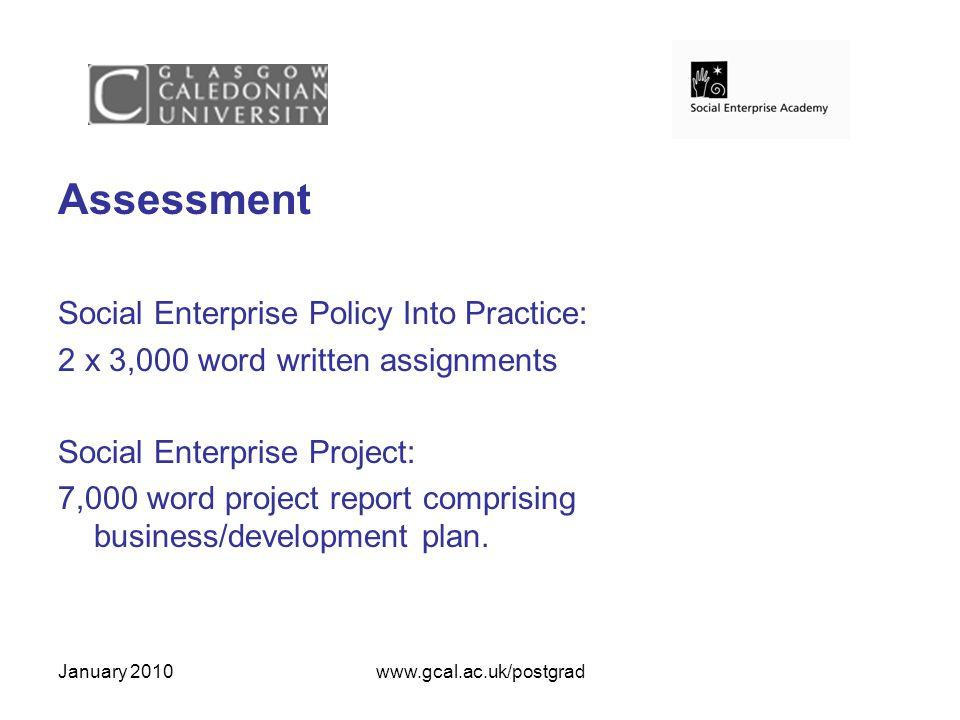 January 2010www.gcal.ac.uk/postgrad Assessment Social Enterprise Policy Into Practice: 2 x 3,000 word written assignments Social Enterprise Project: 7,000 word project report comprising business/development plan.