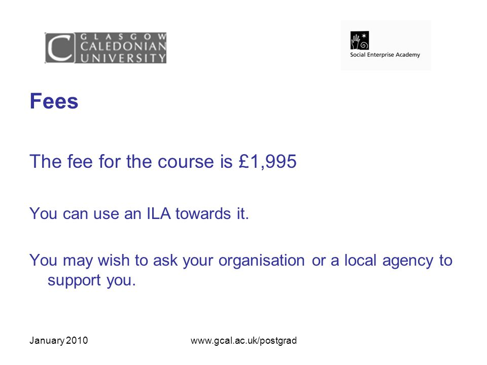 January 2010www.gcal.ac.uk/postgrad Fees The fee for the course is £1,995 You can use an ILA towards it.
