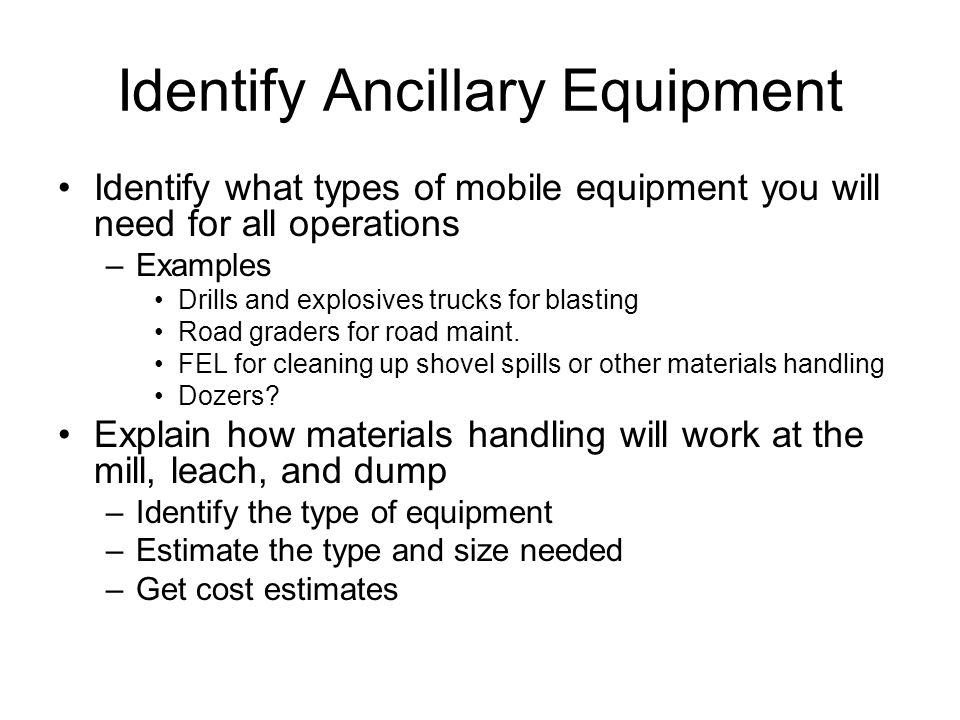 Identify Ancillary Equipment Identify what types of mobile equipment you will need for all operations –Examples Drills and explosives trucks for blasting Road graders for road maint.