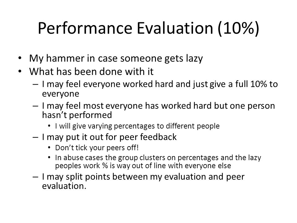Performance Evaluation (10%) My hammer in case someone gets lazy What has been done with it – I may feel everyone worked hard and just give a full 10% to everyone – I may feel most everyone has worked hard but one person hasn't performed I will give varying percentages to different people – I may put it out for peer feedback Don't tick your peers off.