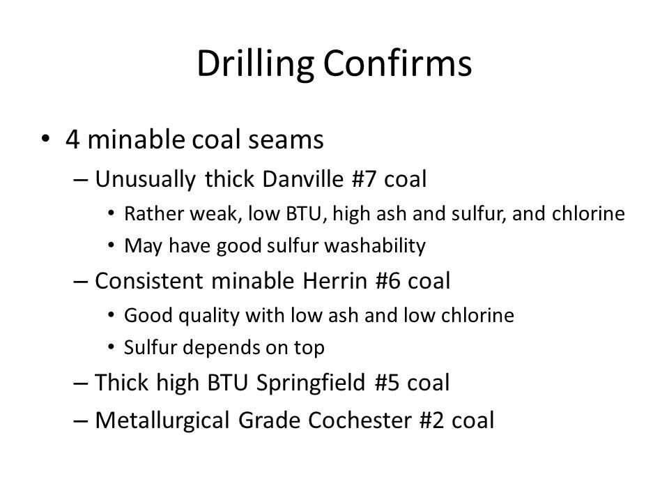 Drilling Confirms 4 minable coal seams – Unusually thick Danville #7 coal Rather weak, low BTU, high ash and sulfur, and chlorine May have good sulfur washability – Consistent minable Herrin #6 coal Good quality with low ash and low chlorine Sulfur depends on top – Thick high BTU Springfield #5 coal – Metallurgical Grade Cochester #2 coal