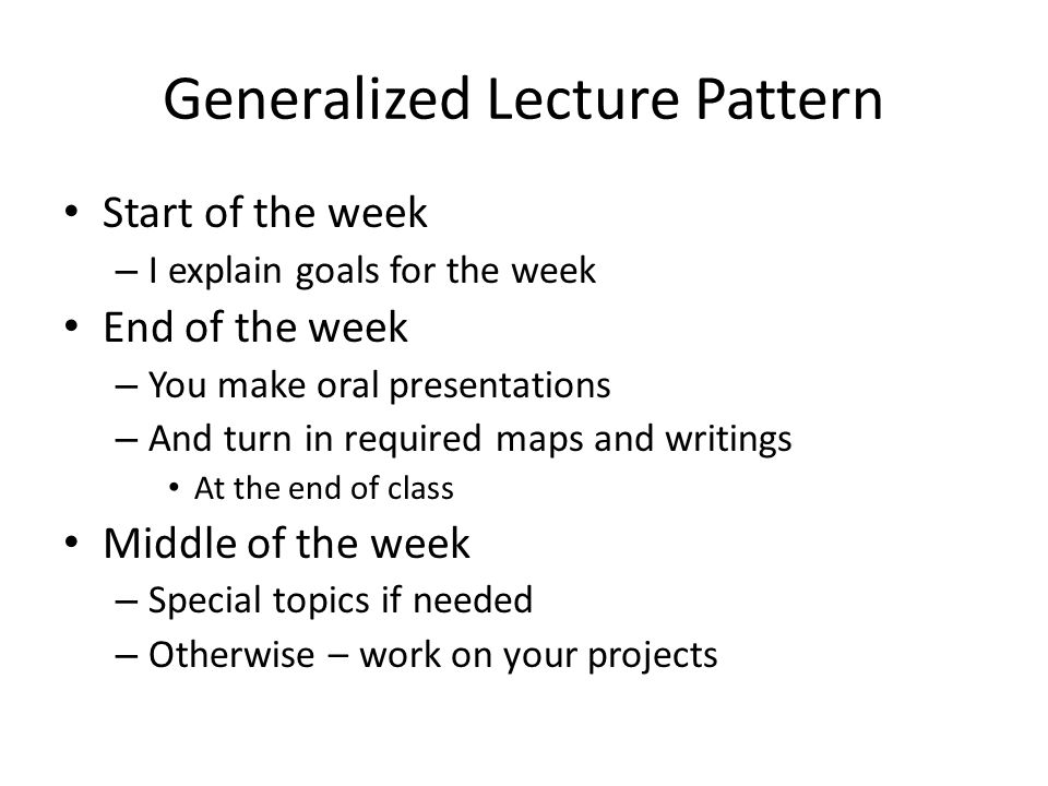Generalized Lecture Pattern Start of the week – I explain goals for the week End of the week – You make oral presentations – And turn in required maps and writings At the end of class Middle of the week – Special topics if needed – Otherwise – work on your projects