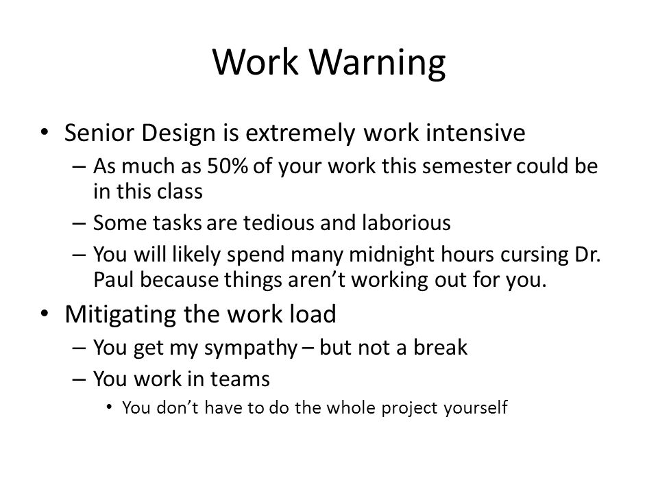 Work Warning Senior Design is extremely work intensive – As much as 50% of your work this semester could be in this class – Some tasks are tedious and laborious – You will likely spend many midnight hours cursing Dr.