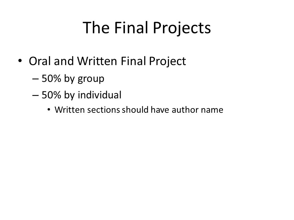 The Final Projects Oral and Written Final Project – 50% by group – 50% by individual Written sections should have author name