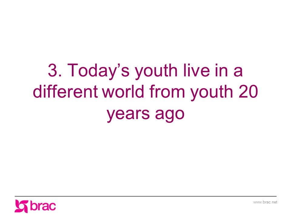 www.brac.net 3. Today's youth live in a different world from youth 20 years ago
