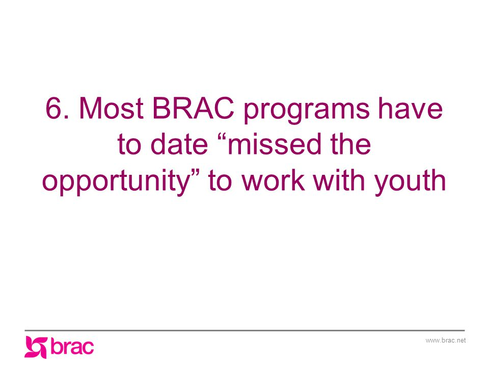 www.brac.net 6. Most BRAC programs have to date missed the opportunity to work with youth