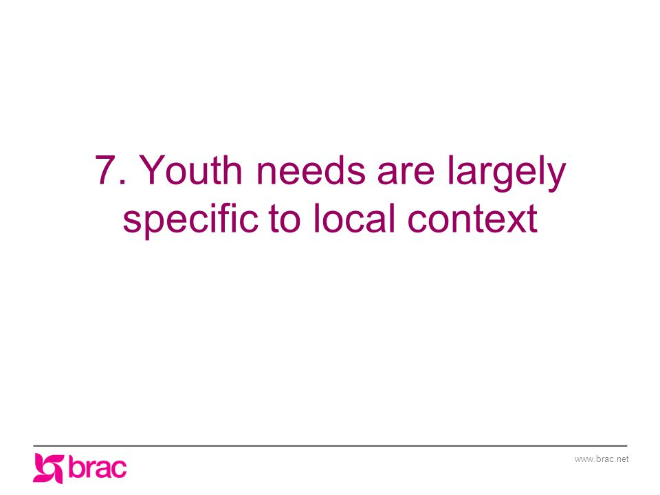 www.brac.net 7. Youth needs are largely specific to local context