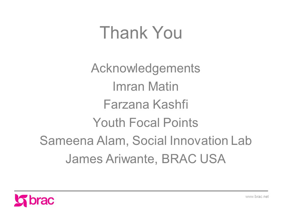 www.brac.net Thank You Acknowledgements Imran Matin Farzana Kashfi Youth Focal Points Sameena Alam, Social Innovation Lab James Ariwante, BRAC USA