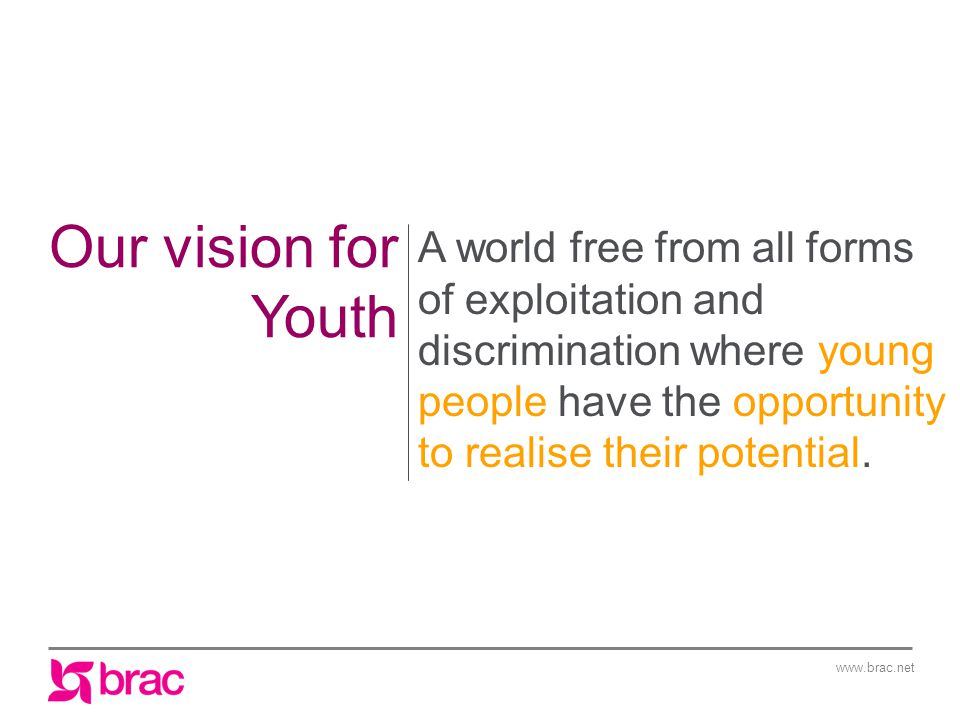www.brac.net Our vision for Youth A world free from all forms of exploitation and discrimination where young people have the opportunity to realise their potential.