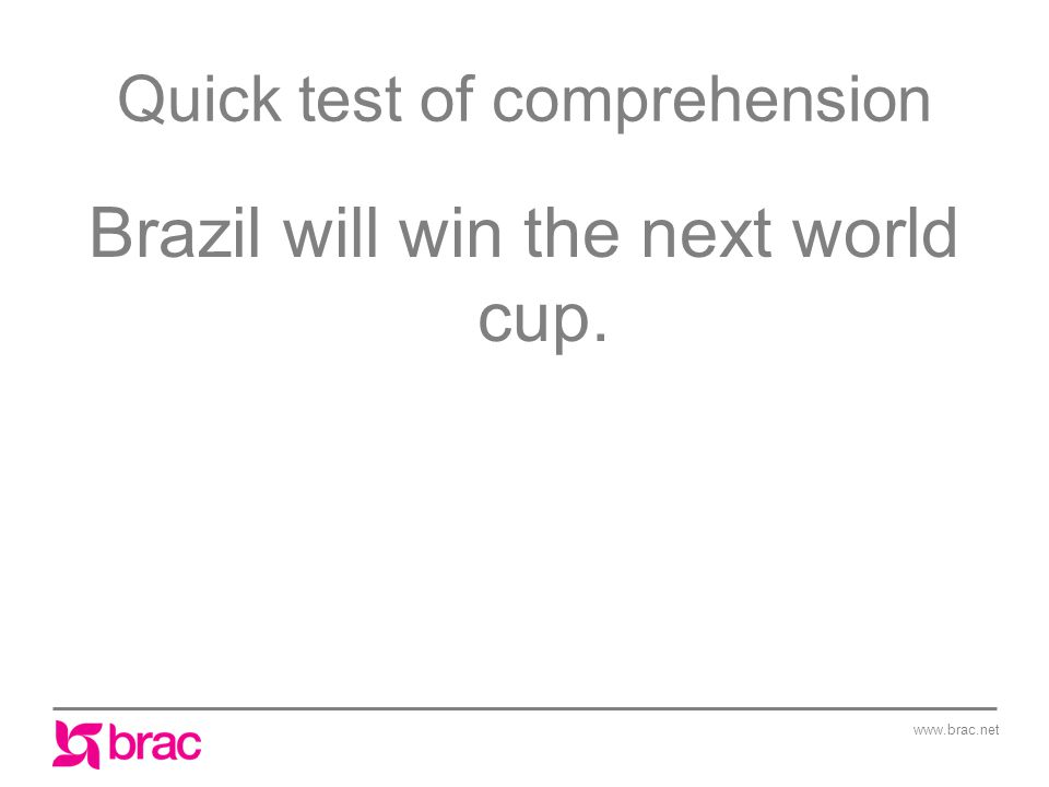 www.brac.net Quick test of comprehension Brazil will win the next world cup.