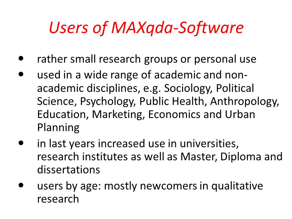 Users of MAXqda-Software rather small research groups or personal use used in a wide range of academic and non- academic disciplines, e.g. Sociology,