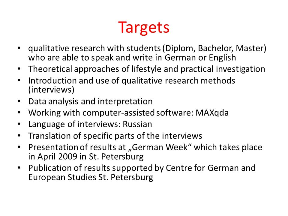 "Targets qualitative research with students (Diplom, Bachelor, Master) who are able to speak and write in German or English Theoretical approaches of lifestyle and practical investigation Introduction and use of qualitative research methods (interviews) Data analysis and interpretation Working with computer-assisted software: MAXqda Language of interviews: Russian Translation of specific parts of the interviews Presentation of results at ""German Week which takes place in April 2009 in St."