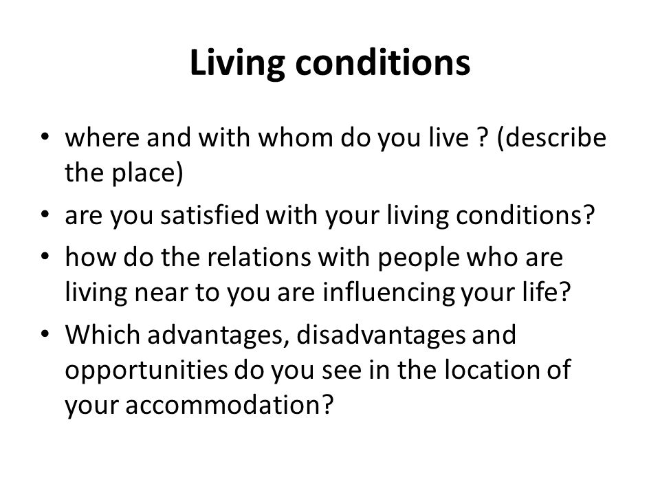 Living conditions where and with whom do you live ? (describe the place) are you satisfied with your living conditions? how do the relations with peop