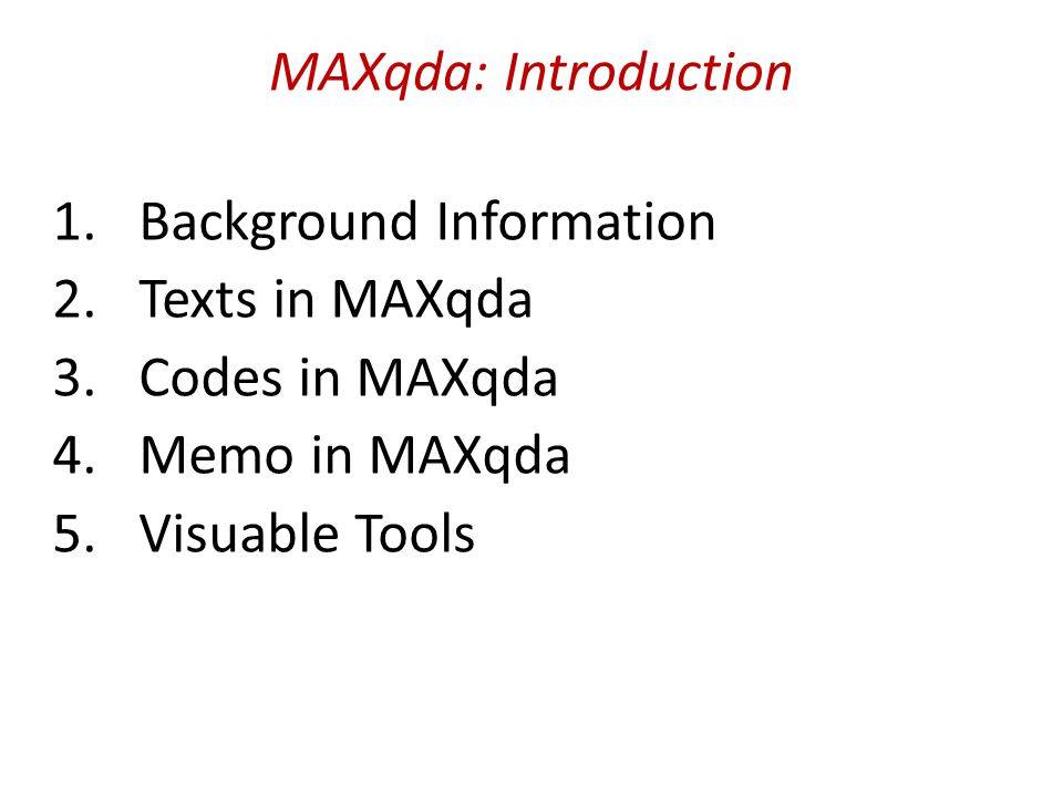 MAXqda: Introduction 1.Background Information 2.Texts in MAXqda 3.Codes in MAXqda 4.Memo in MAXqda 5.Visuable Tools