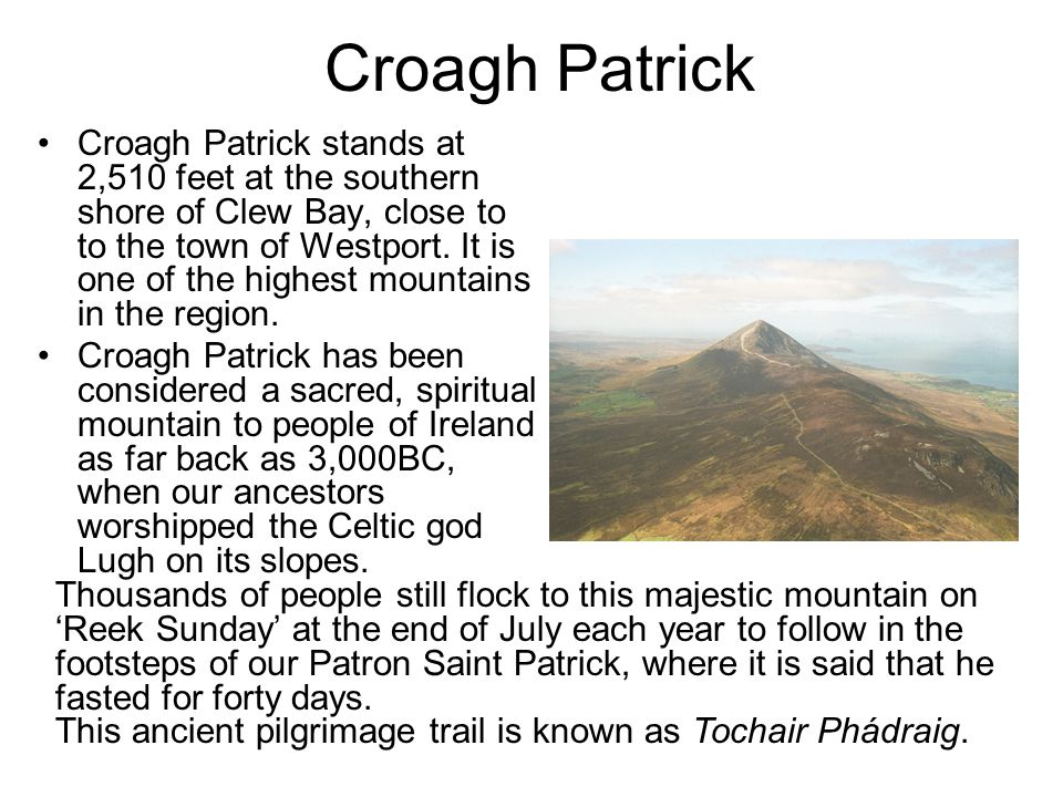 Croagh Patrick Croagh Patrick stands at 2,510 feet at the southern shore of Clew Bay, close to to the town of Westport. It is one of the highest mount