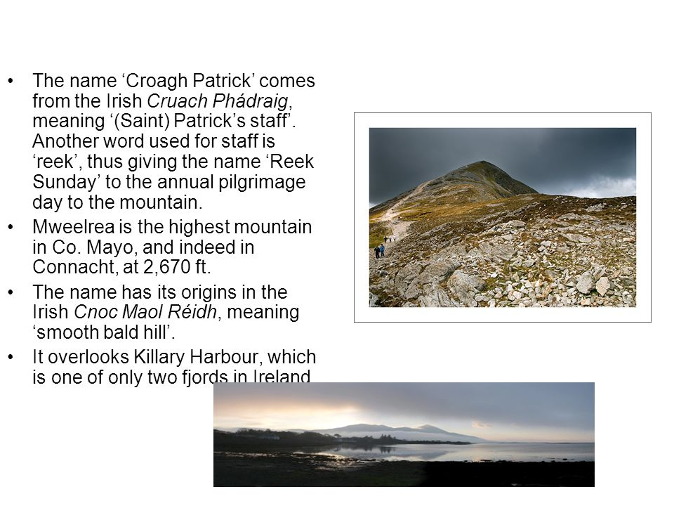 The name 'Croagh Patrick' comes from the Irish Cruach Phádraig, meaning '(Saint) Patrick's staff'. Another word used for staff is 'reek', thus giving