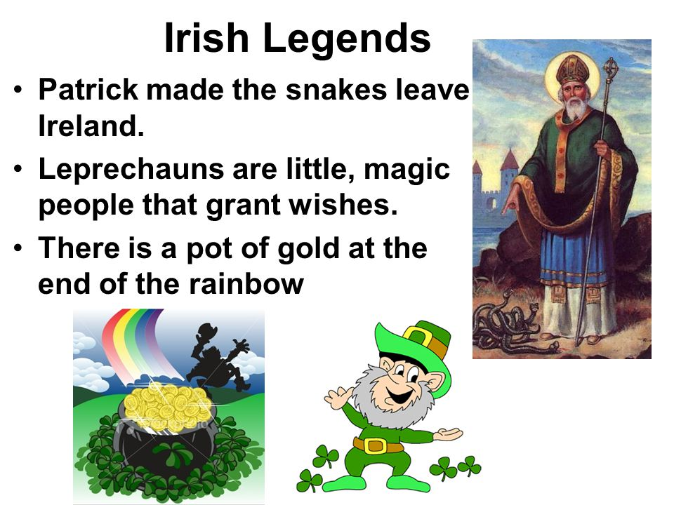 Irish Legends Patrick made the snakes leave Ireland. Leprechauns are little, magic people that grant wishes. There is a pot of gold at the end of the