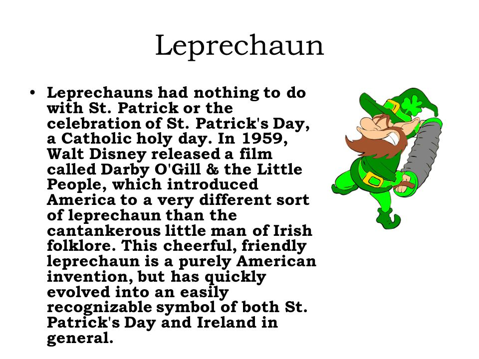 Leprechaun Leprechauns had nothing to do with St. Patrick or the celebration of St.