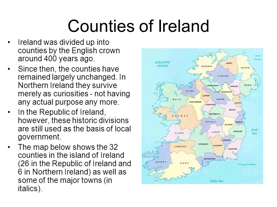 Counties of Ireland Ireland was divided up into counties by the English crown around 400 years ago. Since then, the counties have remained largely unc