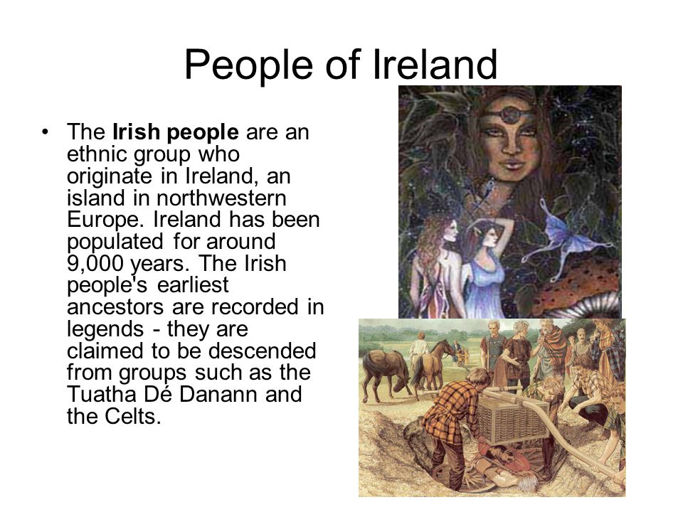 People of Ireland The Irish people are an ethnic group who originate in Ireland, an island in northwestern Europe. Ireland has been populated for arou